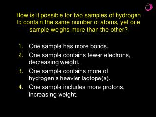 One sample has more bonds. One sample contains fewer electrons, decreasing weight.
