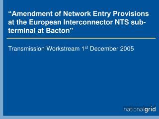 """Amendment of Network Entry Provisions  at the European Interconnector NTS sub-terminal at Bacton"