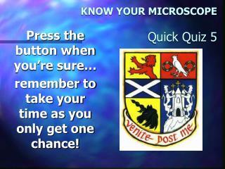 KNOW YOUR MICROSCOPE  Quick Quiz 5