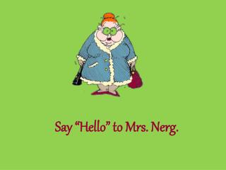 "Say ""Hello"" to Mrs. Nerg."