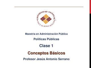 Maestría en Administración Pública Políticas Públicas Clase  1 Conceptos  Básicos
