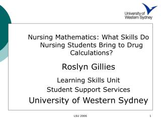 Nursing Mathematics: What Skills Do Nursing Students Bring to Drug Calculations? Roslyn Gillies