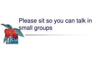 Please sit so you can talk in small groups