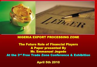 NIGERIA EXPORT PROCESSING ZONE The Future Role of Financial Players A Paper presented By