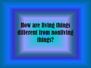 How are living things  different from nonliving  things?