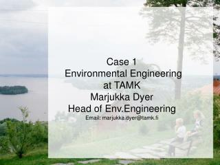 Case 1  Environmental Engineering  at TAMK  Marjukka Dyer Head of Env.Engineering