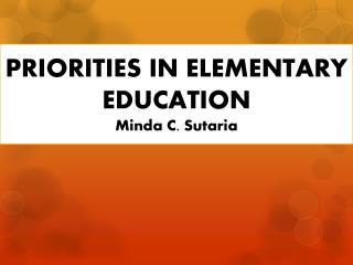 PRIORITIES IN ELEMENTARY EDUCATION Minda  C.  Sutaria