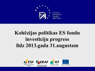 Kohēzijas politikas ES fondu investīciju progress līdz 2013.gada 31.augustam