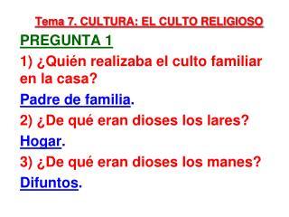 Tema 7. CULTURA: EL CULTO RELIGIOSO pregunta 1 1) ¿ Quién realizaba el culto familiar en la casa?