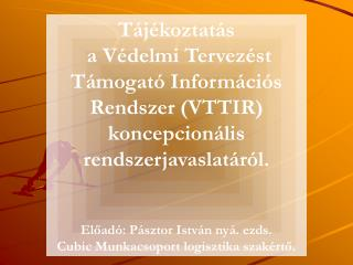T ájékoztatás  a Védelmi Tervezést  Támogató Információs Rendszer (VTTIR) koncepcionális