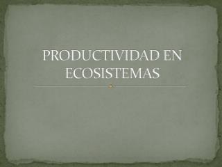 PRODUCTIVIDAD EN ECOSISTEMAS