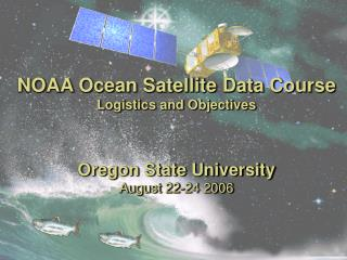 NOAA Ocean Satellite Data Course Logistics and Objectives   Oregon State University  August 22-24 2006