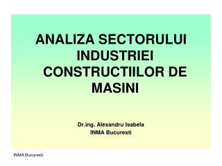 ANALIZA SECTORULUI INDUSTRIEI CONSTRUCTIILOR DE MASINI Drg. Alexandru Isabela INMA Bucuresti