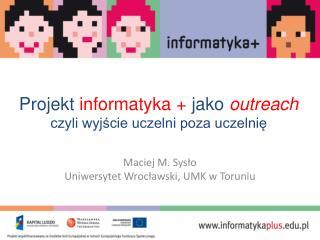Projekt  informatyka +  jako  outreach czyli wyjście uczelni poza uczelnię