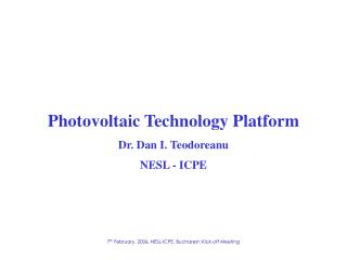 Photovoltaic Technology Platform Dr. Dan I. Teodoreanu NESL - ICPE