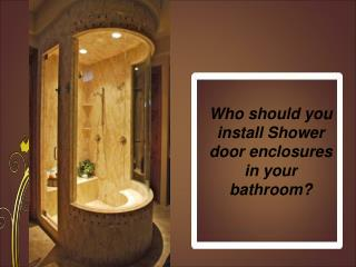 Who should you install Shower door enclosures in your bathro