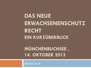 DAS NEUE ERWACHSENENSCHUTZRECHT Ein Kurzüberblick Münchenbuchsee ,  14. Oktober 2013
