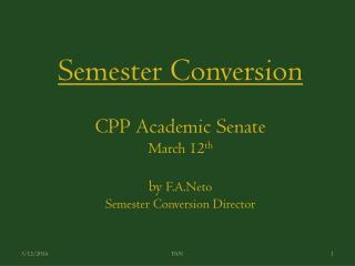 Semester Conversion CPP Academic Senate March 12 th by  F.A.Neto Semester Conversion Director