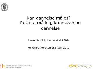 Kan dannelse måles? Resultatmåling, kunnskap og dannelse Svein Lie, ILS, Universitet i Oslo