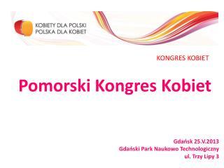 Pomorski Kongres Kobiet Gdańsk 25.V.2013 Gdański Park Naukowo Technologiczny ul. Trzy Lipy 3