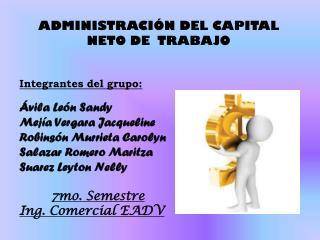 ADMINISTRACIÓN DEL CAPITAL NETO DE  TRABAJO Integrantes del grupo: Ávila León Sandy