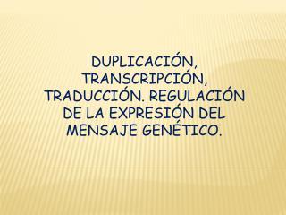 DUPLICACIÓN, TRANSCRIPCIÓN, TRADUCCIÓN. REGULACIÓN DE LA EXPRESIÓN DEL MENSAJE GENÉTICO.