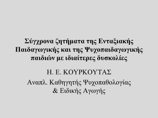 Η. Ε. ΚΟΥΡΚΟΥΤΑΣ Αναπλ. Καθηγητής Ψυχοπαθολογίας & Ειδικής Αγωγής