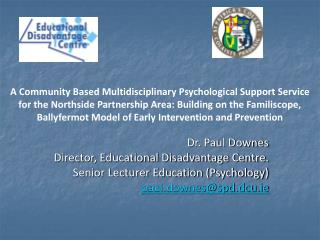 Dr. Paul Downes Director, Educational Disadvantage Centre. Senior Lecturer Education (Psychology)