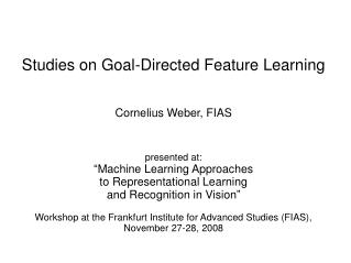 Studies on Goal-Directed Feature Learning Cornelius Weber, FIAS presented at: