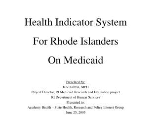 Health Indicator System For Rhode Islanders On Medicaid Presented by: Jane Griffin, MPH