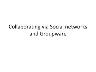 Collaborating via Social networks and Groupware