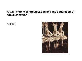 Ritual, mobile communication and the generation of social cohesion Rich Ling