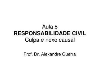 Aula 8 RESPONSABILIDADE CIVIL Culpa e nexo causal