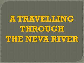A TRAVELLING THROUGH  THE NEVA RIVER