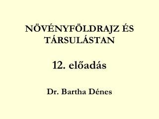 NÖVÉNYFÖLDRAJZ ÉS TÁRSULÁSTAN 12. előadás Dr. Bartha Dénes