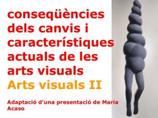 conseq��ncies dels canvis i caracter�stiques actuals de les arts visuals Arts visuals II