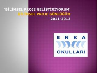 'BİLİMSEL PROJE GELİŞTİRİYORUM' BİLİMSEL PROJE GÜNLÜĞÜM 2011-2012
