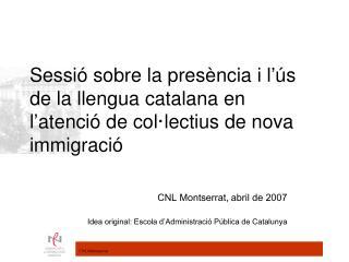 CNL Montserrat, abril de 2007 Idea original: Escola d'Administració Pública de Catalunya