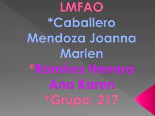 LMFAO *Caballero Mendoza Joanna  Marlen * Ramírez Herrera Ana Karen *Grupo: 217