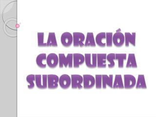 LA ORACIÓN COMPUESTA  SUBORDINADA
