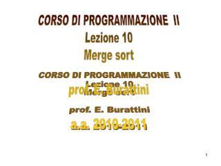 CORSO DI PROGRAMMAZIONE  II Lezione 10 Merge sort prof. E. Burattini a.a. 2010-2011
