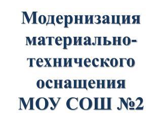 Модернизация материально-технического оснащения  МОУ СОШ №2