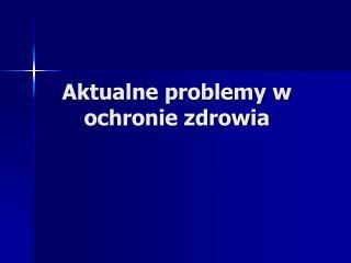Aktualne problemy w ochronie zdrowia