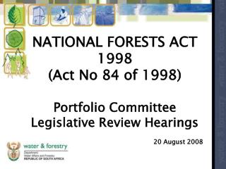 NATIONAL FORESTS ACT 1998 (Act No 84 of 1998) Portfolio Committee  Legislative Review Hearings