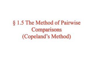 1.5 The Method of Pairwise Comparisons Copeland s Method