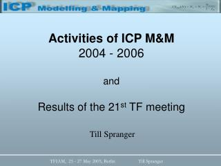Activities of ICP M&M 2004 - 2006 and Results of the 21 st  TF meeting