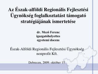 Észak-Alföldi Regionális Fejlesztési Ügynökség  nonprofit Kft. Debrecen, 2009. október 15.