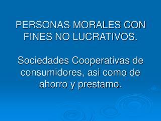 PERSONAS MORALES CON FINES NO LUCRATIVOS.  Sociedades Cooperativas de consumidores, asi como de ahorro y prestamo.