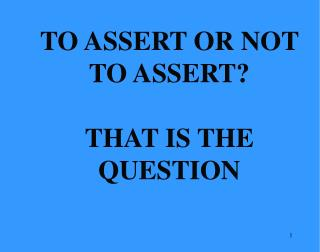 TO ASSERT OR NOT TO ASSERT? THAT IS THE QUESTION