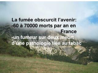 La fumée obscurcit l'avenir: -60 à 70000 morts par an en  France -un fumeur sur deux meurt
